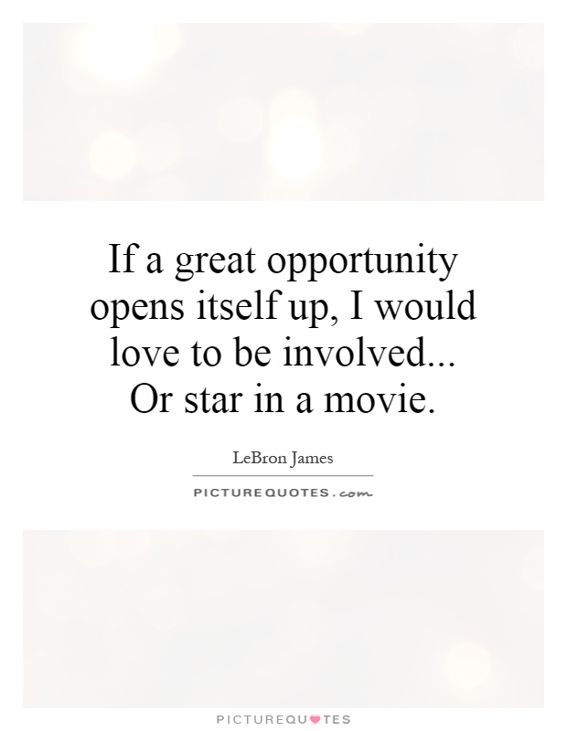 If a great opportunity opens itself up, I would love to be involved... Or star in a movie Picture Quote #1