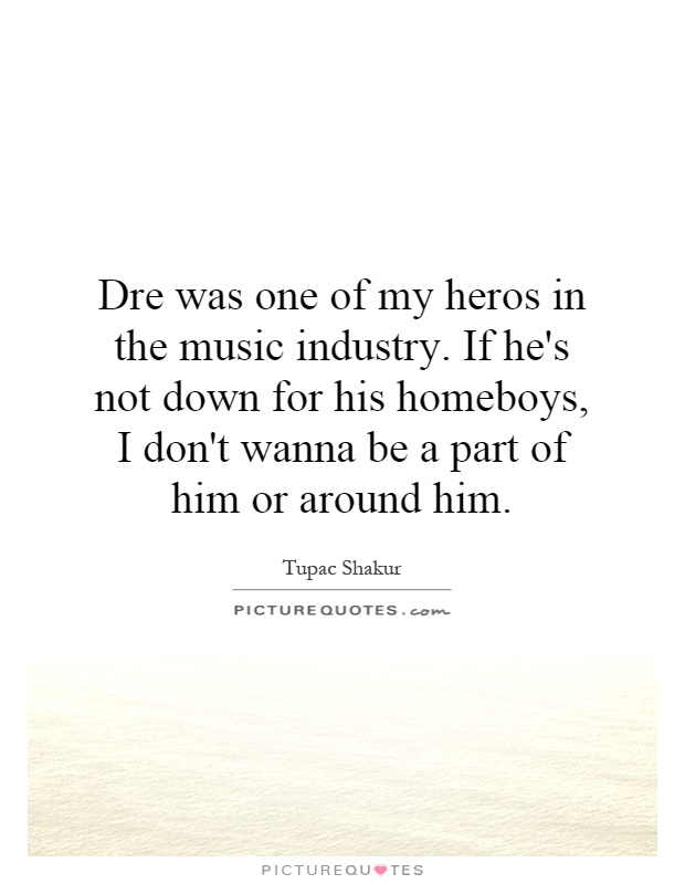 Dre was one of my heros in the music industry. If he's not down for his homeboys, I don't wanna be a part of him or around him Picture Quote #1