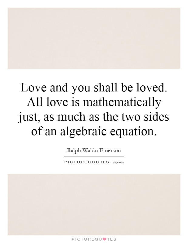 Love and you shall be loved. All love is mathematically just, as much as the two sides of an algebraic equation Picture Quote #1