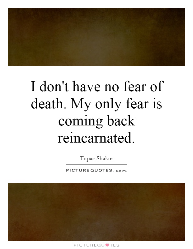 I don't have no fear of death. My only fear is coming back reincarnated Picture Quote #1