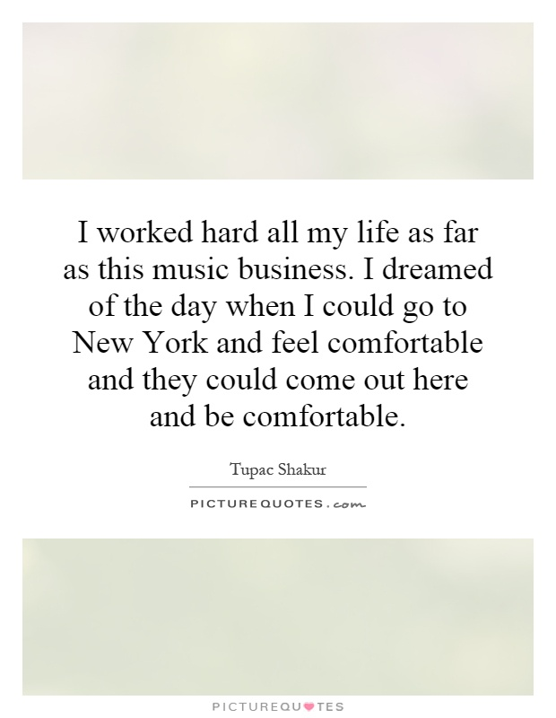 I worked hard all my life as far as this music business. I dreamed of the day when I could go to New York and feel comfortable and they could come out here and be comfortable Picture Quote #1