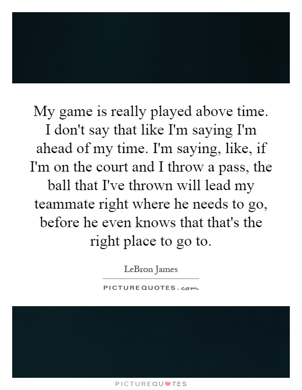 My game is really played above time. I don't say that like I'm saying I'm ahead of my time. I'm saying, like, if I'm on the court and I throw a pass, the ball that I've thrown will lead my teammate right where he needs to go, before he even knows that that's the right place to go to Picture Quote #1
