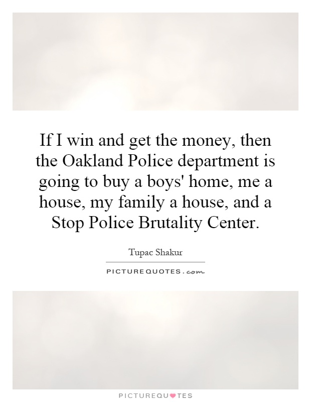 If I win and get the money, then the Oakland Police department is going to buy a boys' home, me a house, my family a house, and a Stop Police Brutality Center Picture Quote #1
