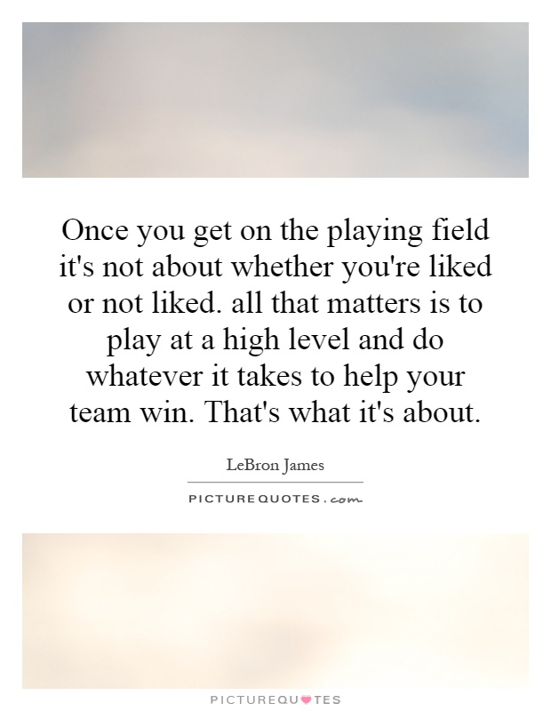 Once you get on the playing field it's not about whether you're liked or not liked. all that matters is to play at a high level and do whatever it takes to help your team win. That's what it's about Picture Quote #1