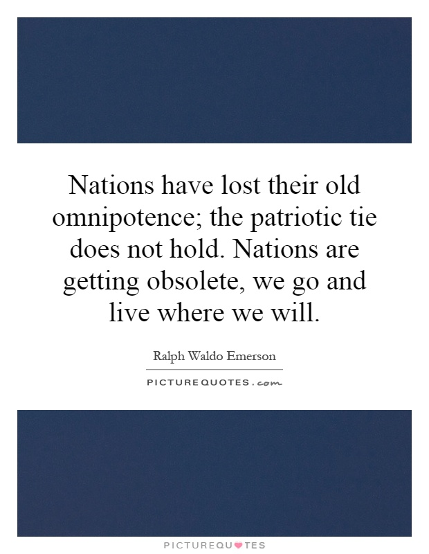 Nations have lost their old omnipotence; the patriotic tie does not hold. Nations are getting obsolete, we go and live where we will Picture Quote #1