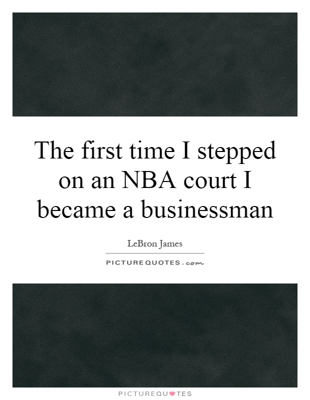 The first time I stepped on an NBA court I became a businessman Picture Quote #1