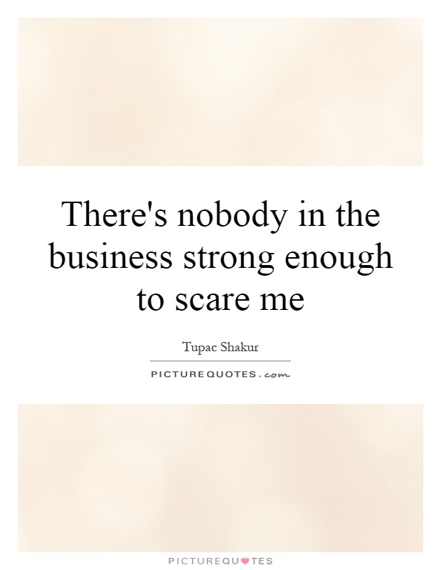 There's nobody in the business strong enough to scare me Picture Quote #1