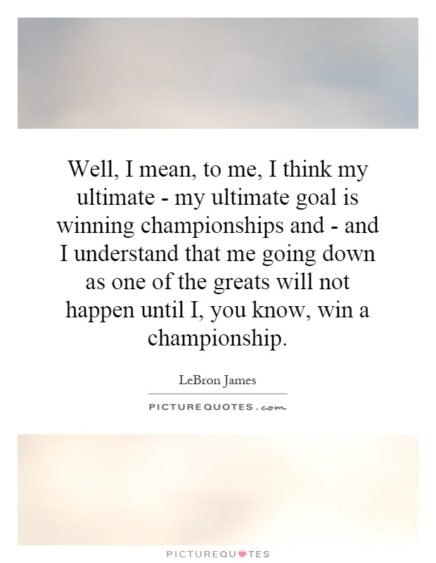 Well, I mean, to me, I think my ultimate - my ultimate goal is winning championships and - and I understand that me going down as one of the greats will not happen until I, you know, win a championship Picture Quote #1