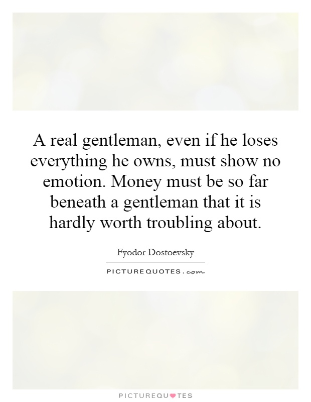 A real gentleman, even if he loses everything he owns, must show no emotion. Money must be so far beneath a gentleman that it is hardly worth troubling about Picture Quote #1