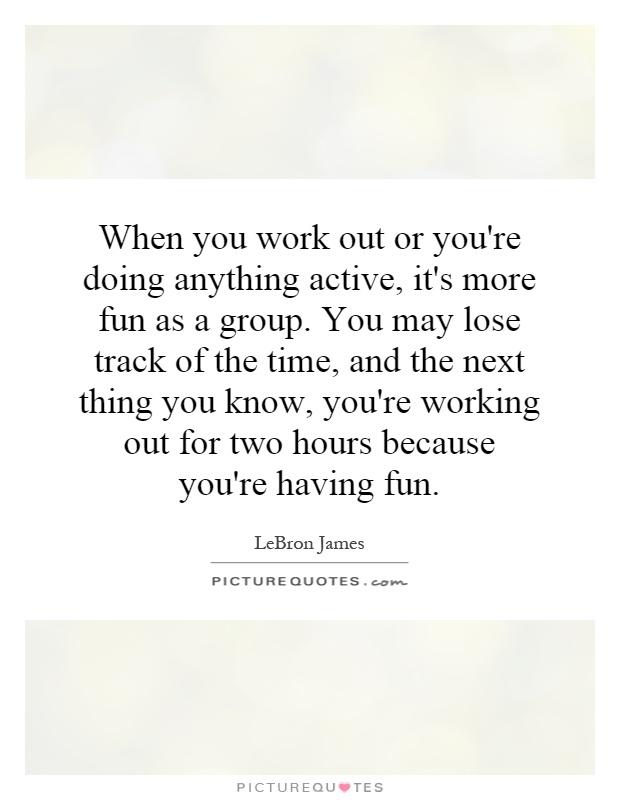 When you work out or you're doing anything active, it's more fun as a group. You may lose track of the time, and the next thing you know, you're working out for two hours because you're having fun Picture Quote #1