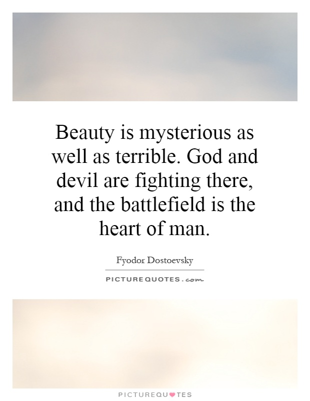 Beauty is mysterious as well as terrible. God and devil are fighting there, and the battlefield is the heart of man Picture Quote #1