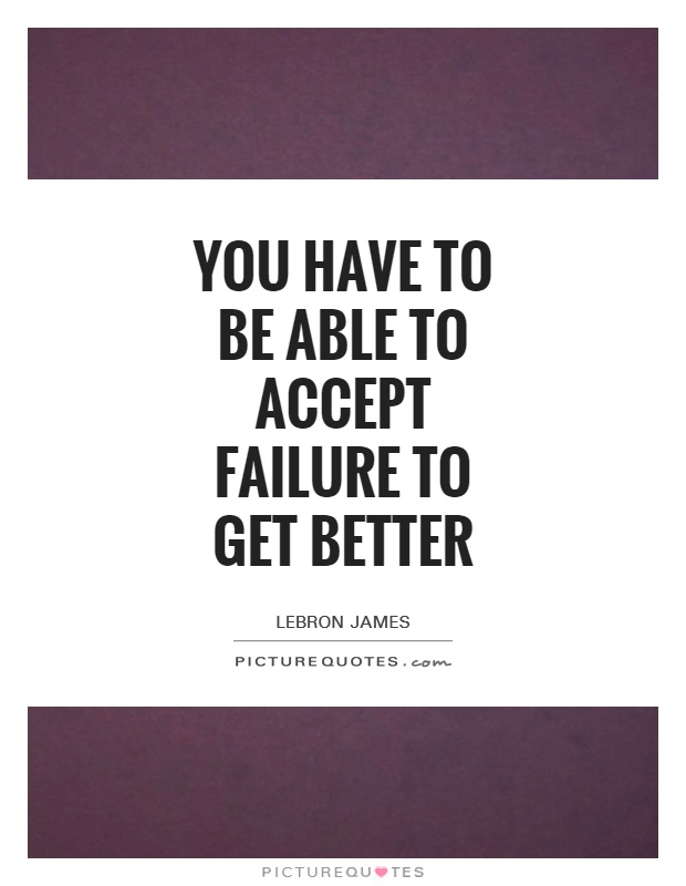 You have to be able to accept failure to get better Picture Quote #1
