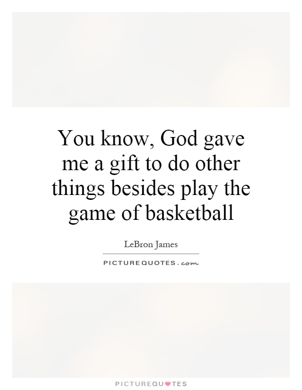 You know, God gave me a gift to do other things besides play the game of basketball Picture Quote #1