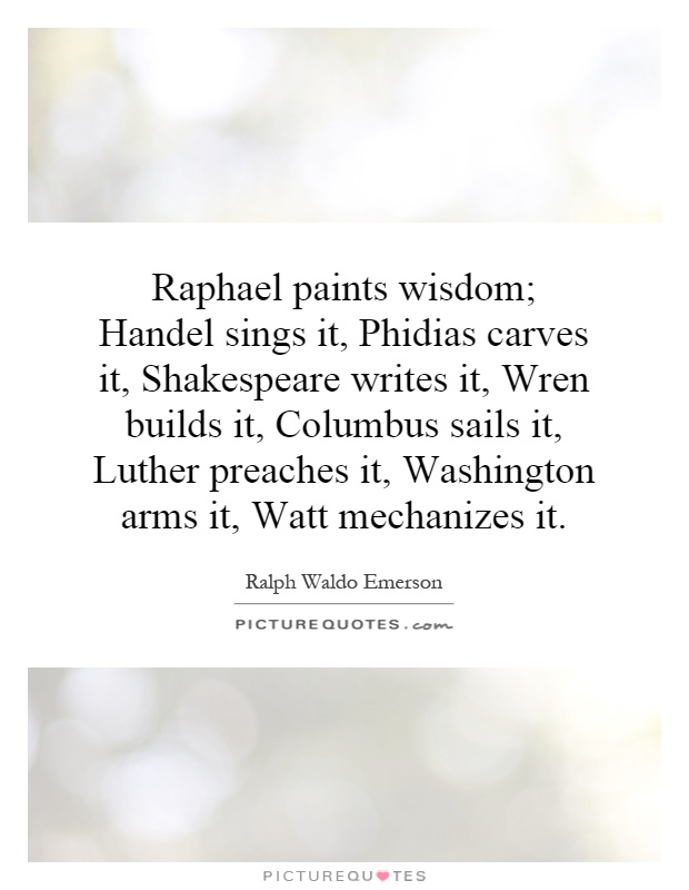 Raphael paints wisdom; Handel sings it, Phidias carves it, Shakespeare writes it, Wren builds it, Columbus sails it, Luther preaches it, Washington arms it, Watt mechanizes it Picture Quote #1