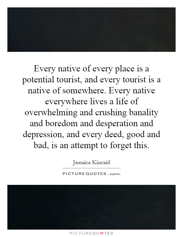Every native of every place is a potential tourist, and every tourist is a native of somewhere. Every native everywhere lives a life of overwhelming and crushing banality and boredom and desperation and depression, and every deed, good and bad, is an attempt to forget this Picture Quote #1
