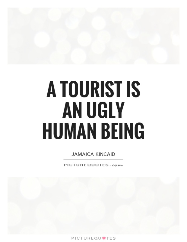 A tourist is an ugly human being Picture Quote #1
