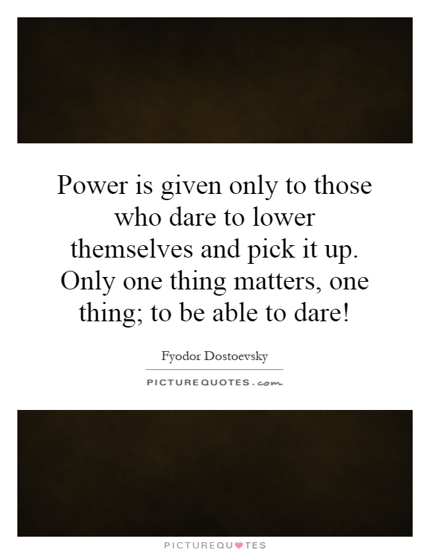 Power is given only to those who dare to lower themselves and pick it up. Only one thing matters, one thing; to be able to dare! Picture Quote #1