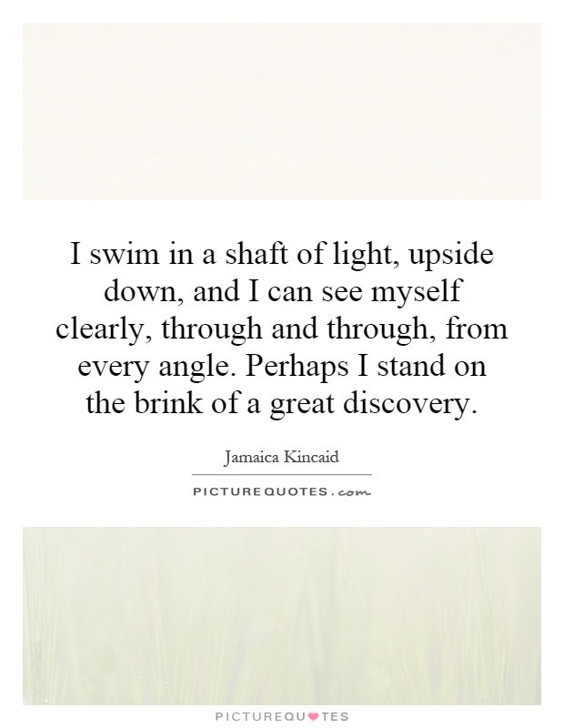 I swim in a shaft of light, upside down, and I can see myself clearly, through and through, from every angle. Perhaps I stand on the brink of a great discovery Picture Quote #1