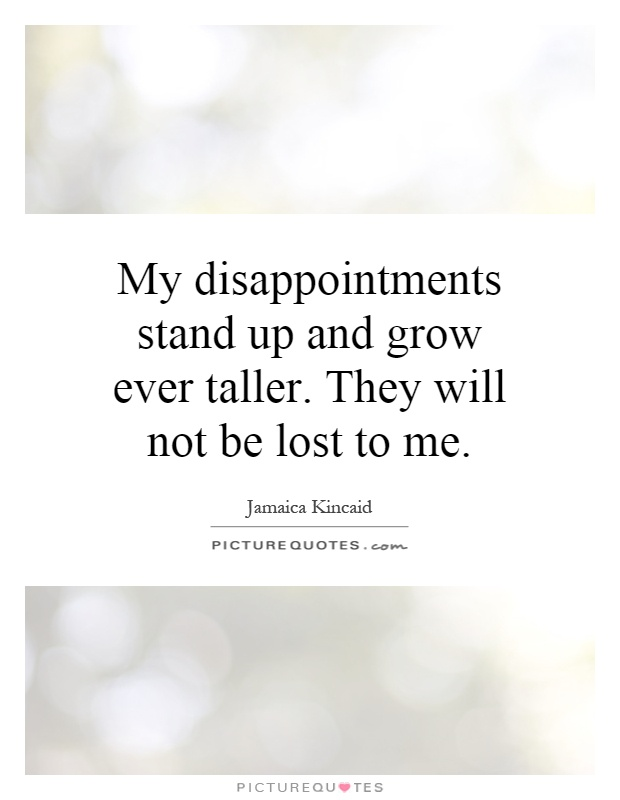 My disappointments stand up and grow ever taller. They will not be lost to me Picture Quote #1