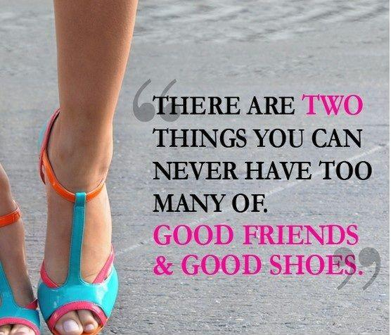 There are two things you can never have too many of: Good friends and good shoes Picture Quote #1