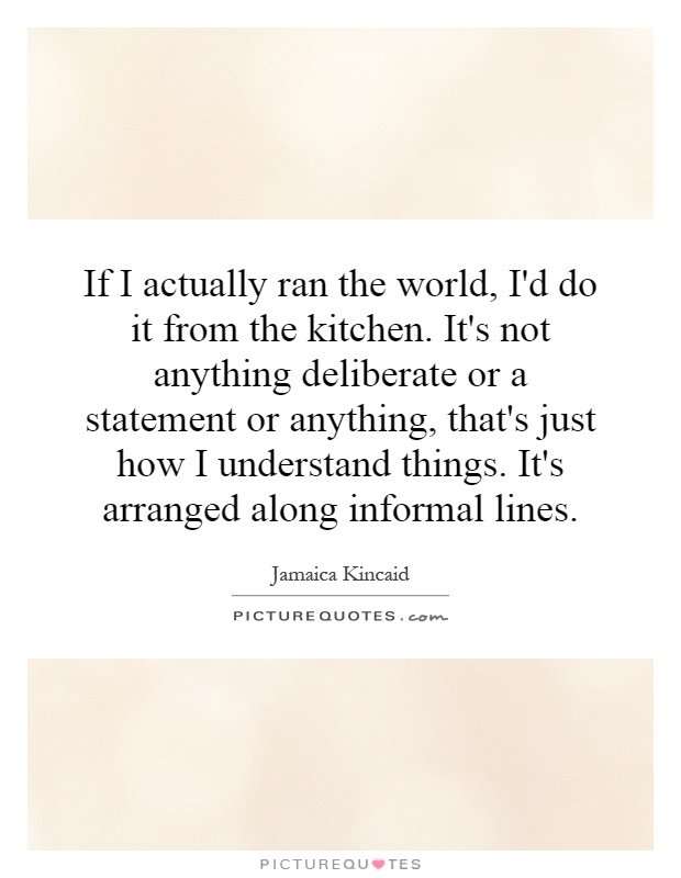 If I actually ran the world, I'd do it from the kitchen. It's not anything deliberate or a statement or anything, that's just how I understand things. It's arranged along informal lines Picture Quote #1