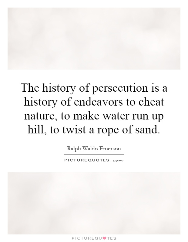 The history of persecution is a history of endeavors to cheat nature, to make water run up hill, to twist a rope of sand Picture Quote #1
