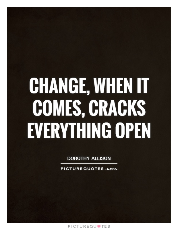 Change, when it comes, cracks everything open Picture Quote #1