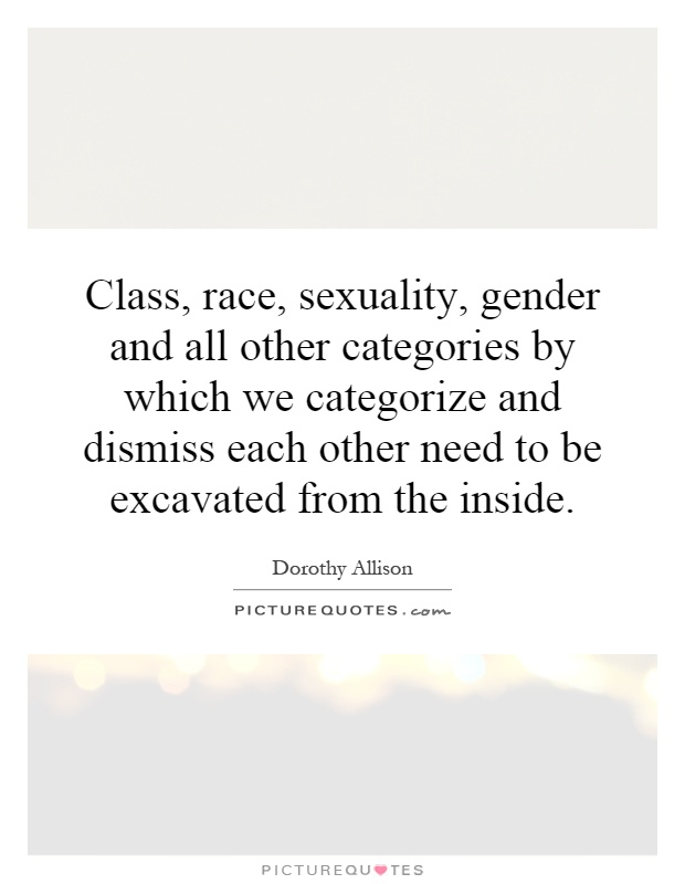 Class, race, sexuality, gender and all other categories by which we categorize and dismiss each other need to be excavated from the inside Picture Quote #1