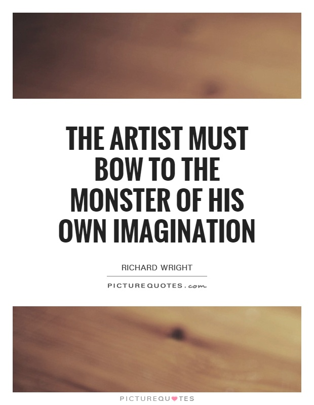 The artist must bow to the monster of his own imagination Picture Quote #1