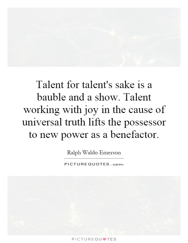 Talent for talent's sake is a bauble and a show. Talent working with joy in the cause of universal truth lifts the possessor to new power as a benefactor Picture Quote #1