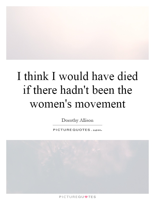 I think I would have died if there hadn't been the women's movement Picture Quote #1