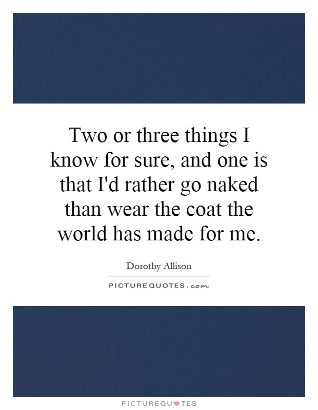 Two or three things I know for sure, and one is that I'd rather go naked than wear the coat the world has made for me Picture Quote #1