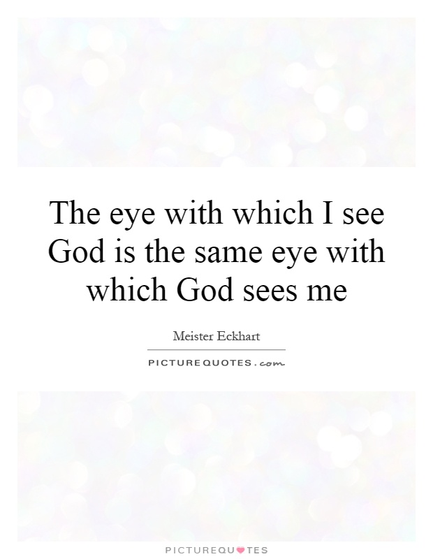 The eye with which I see God is the same eye with which God sees me Picture Quote #1