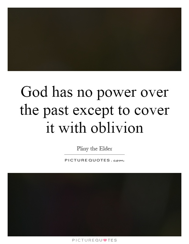 God has no power over the past except to cover it with oblivion Picture Quote #1