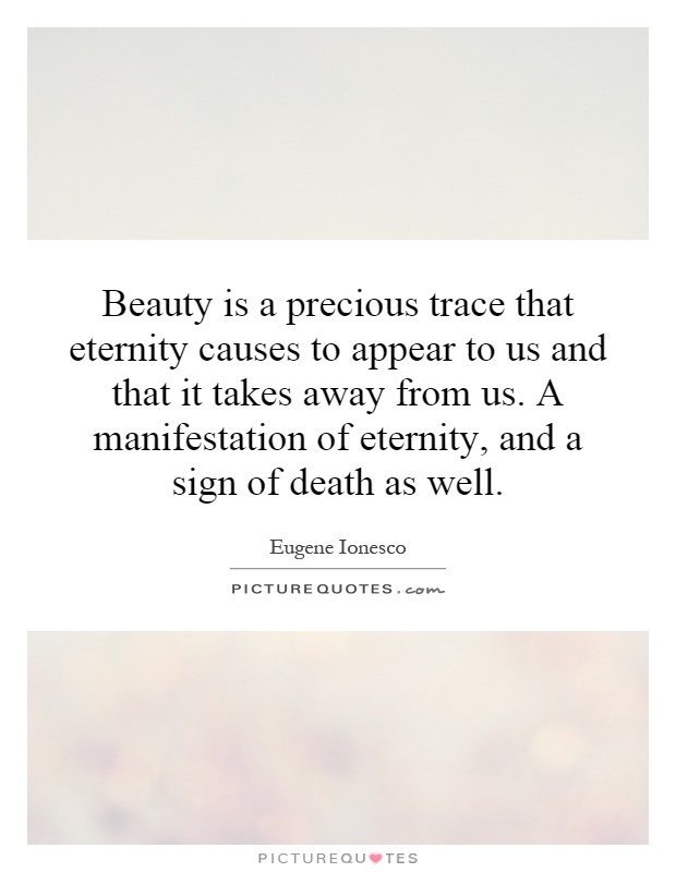 Beauty is a precious trace that eternity causes to appear to us and that it takes away from us. A manifestation of eternity, and a sign of death as well Picture Quote #1