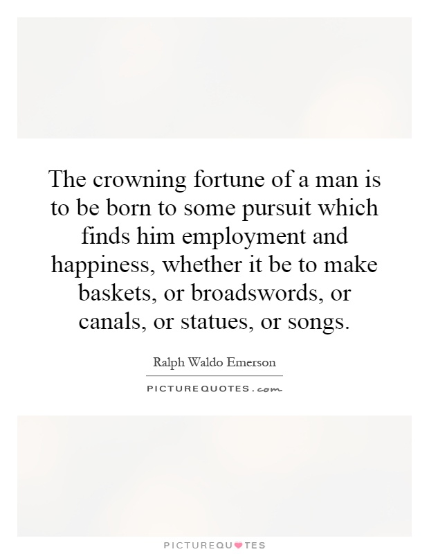 The crowning fortune of a man is to be born to some pursuit which finds him employment and happiness, whether it be to make baskets, or broadswords, or canals, or statues, or songs Picture Quote #1