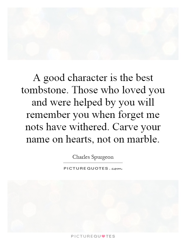 A good character is the best tombstone. Those who loved you and were helped by you will remember you when forget me nots have withered. Carve your name on hearts, not on marble Picture Quote #1