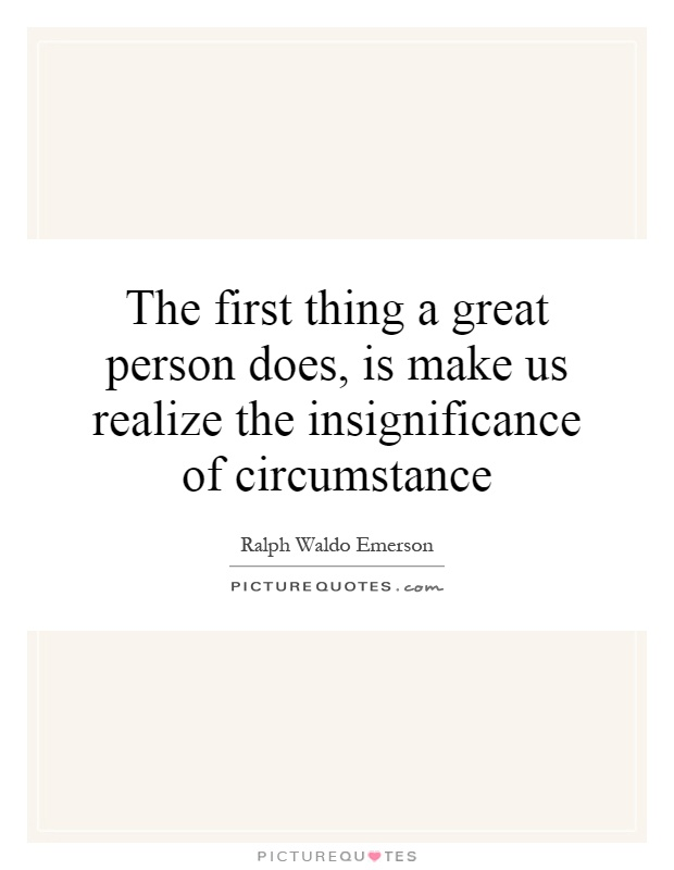 The first thing a great person does, is make us realize the insignificance of circumstance Picture Quote #1
