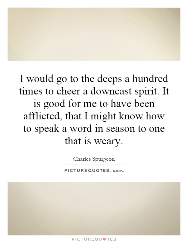 I would go to the deeps a hundred times to cheer a downcast spirit. It is good for me to have been afflicted, that I might know how to speak a word in season to one that is weary Picture Quote #1
