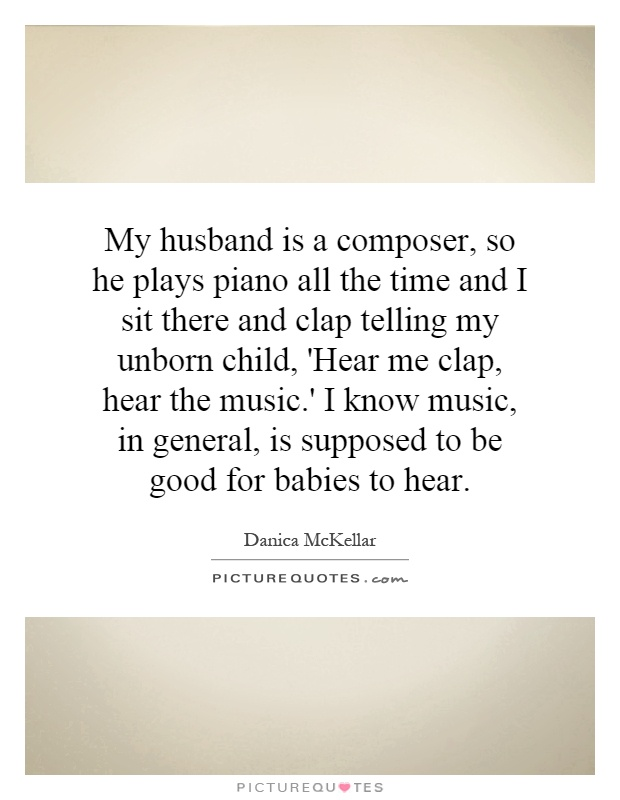 My husband is a composer, so he plays piano all the time and I sit there and clap telling my unborn child, 'Hear me clap, hear the music.' I know music, in general, is supposed to be good for babies to hear Picture Quote #1