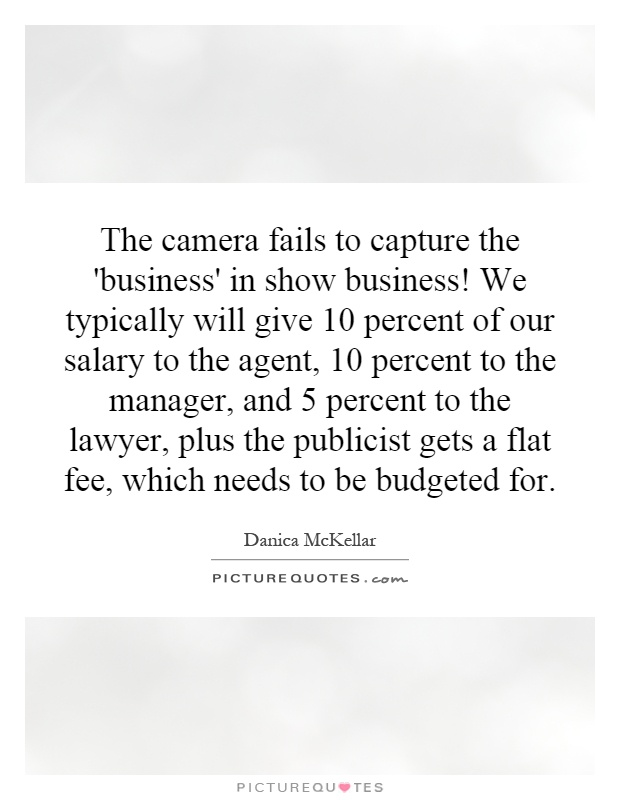The camera fails to capture the 'business' in show business! We typically will give 10 percent of our salary to the agent, 10 percent to the manager, and 5 percent to the lawyer, plus the publicist gets a flat fee, which needs to be budgeted for Picture Quote #1