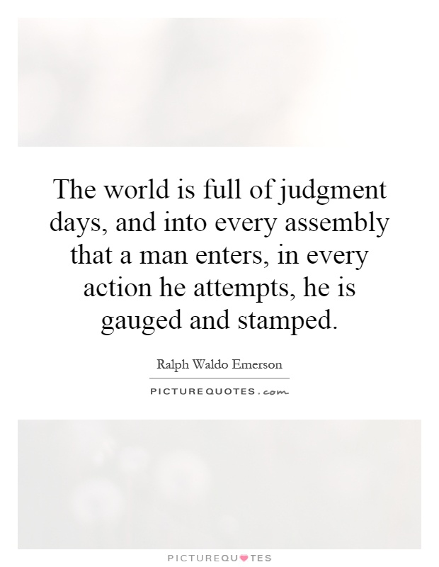 The world is full of judgment days, and into every assembly that a man enters, in every action he attempts, he is gauged and stamped Picture Quote #1