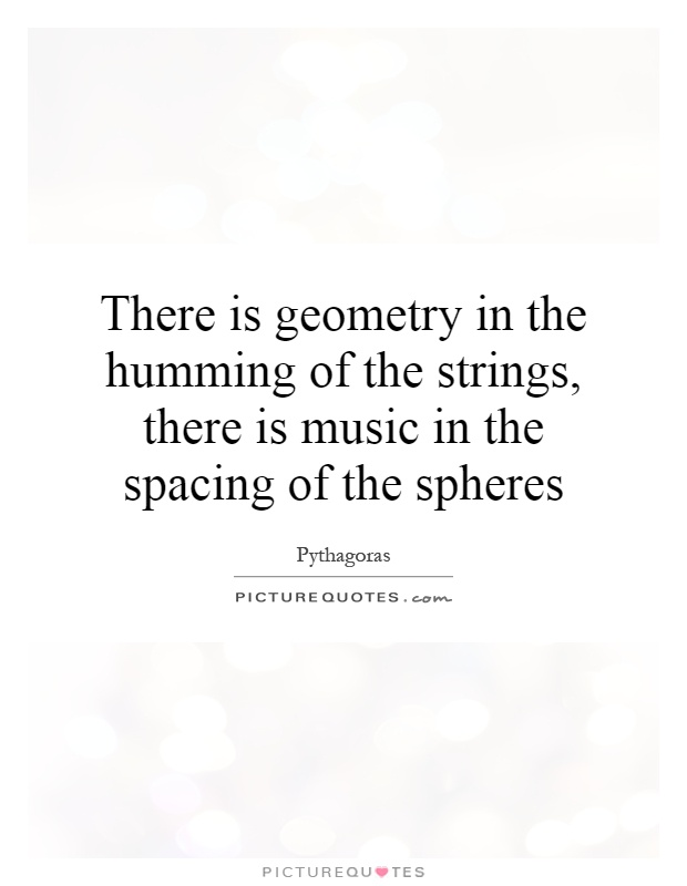 There is geometry in the humming of the strings, there is music in the spacing of the spheres Picture Quote #1