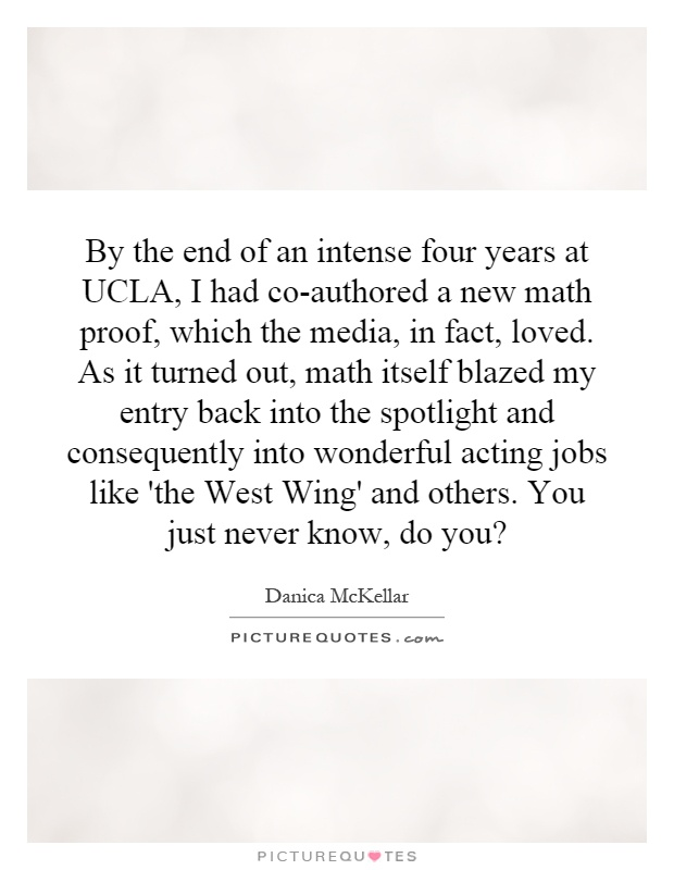 By the end of an intense four years at UCLA, I had co-authored a new math proof, which the media, in fact, loved. As it turned out, math itself blazed my entry back into the spotlight and consequently into wonderful acting jobs like 'the West Wing' and others. You just never know, do you? Picture Quote #1
