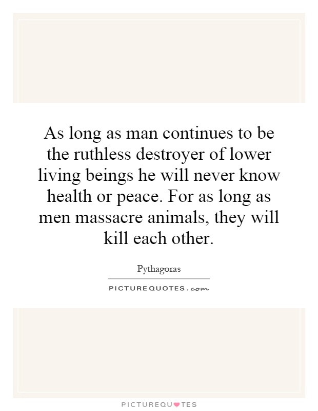 As long as man continues to be the ruthless destroyer of lower living beings he will never know health or peace. For as long as men massacre animals, they will kill each other Picture Quote #1