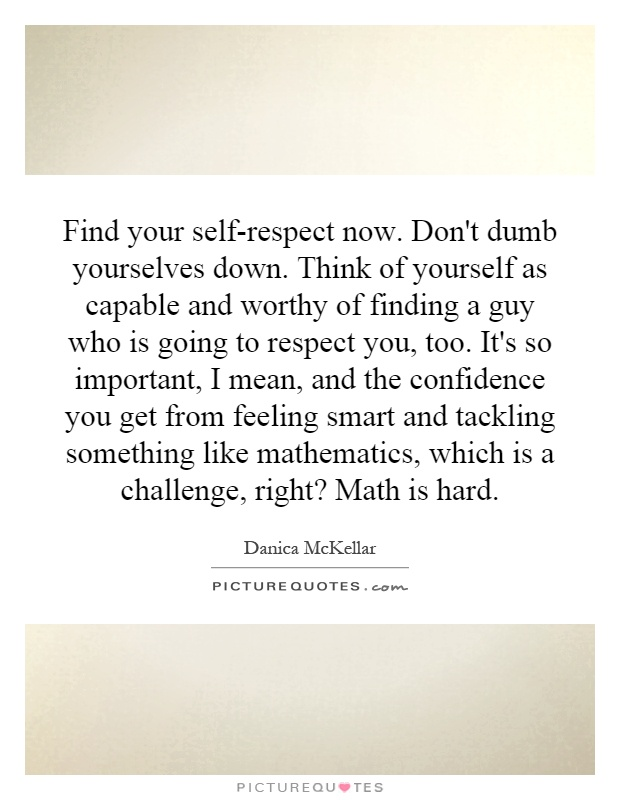 Find your self-respect now. Don't dumb yourselves down. Think of yourself as capable and worthy of finding a guy who is going to respect you, too. It's so important, I mean, and the confidence you get from feeling smart and tackling something like mathematics, which is a challenge, right? Math is hard Picture Quote #1