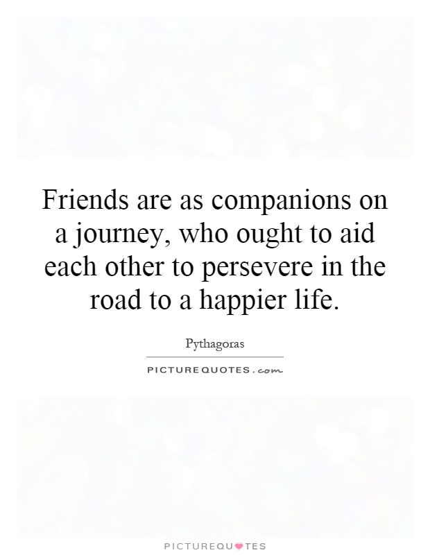 Friends are as companions on a journey, who ought to aid each other to persevere in the road to a happier life Picture Quote #1