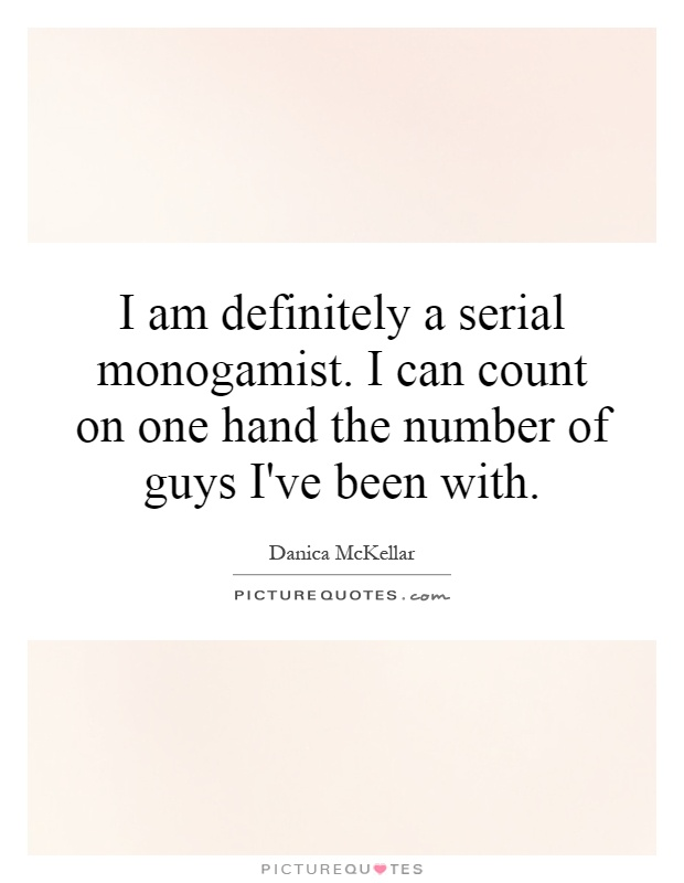 I am definitely a serial monogamist. I can count on one hand the number of guys I've been with Picture Quote #1