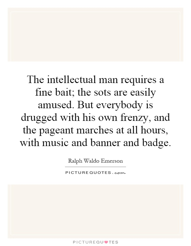 The intellectual man requires a fine bait; the sots are easily amused. But everybody is drugged with his own frenzy, and the pageant marches at all hours, with music and banner and badge Picture Quote #1