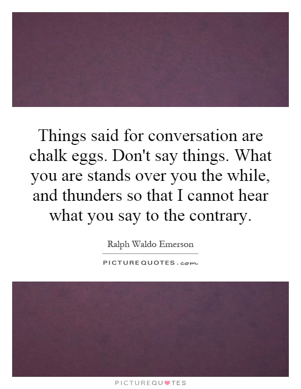 Things said for conversation are chalk eggs. Don't say things. What you are stands over you the while, and thunders so that I cannot hear what you say to the contrary Picture Quote #1